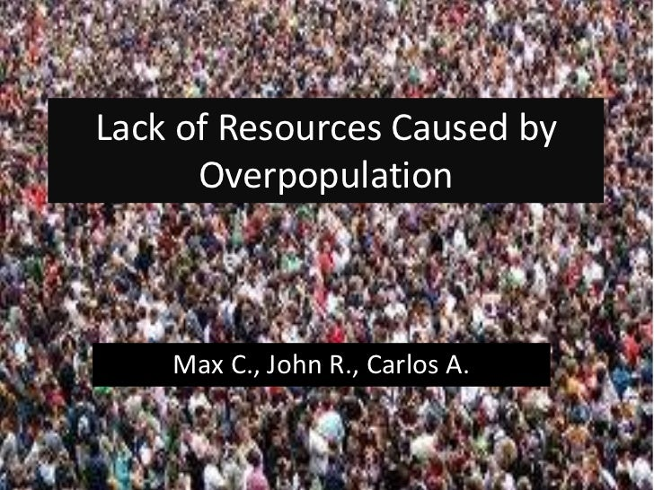 poverty is not caused by overpopulation While i do not see our society becoming cannibalistic in the near future, i do see the toll that overpopulation is taking on the earth's natural resources all around me i see the poverty that is caused by overpopulation.