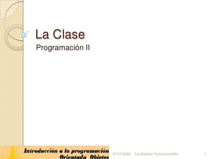 La Clase<br />Programación II<br />1<br />Ing Maritzol Tenemaza MSc<br />18/03/2009<br />