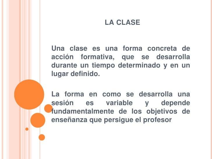 LA CLASEUna clase es una forma concreta deacción formativa, que se desarrolladurante un tiempo determinado y en unlugar de...