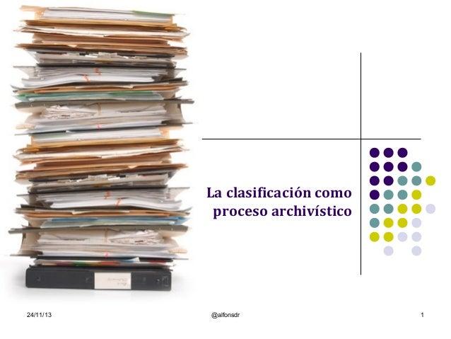 La clasificación como proceso archivístico  24/11/13  @alfonsdr  1