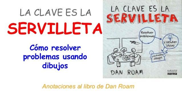 LA CLAVE ES LA  SERVILLETA Cómo resolver problemas usando dibujos Anotaciones al libro de Dan Roam