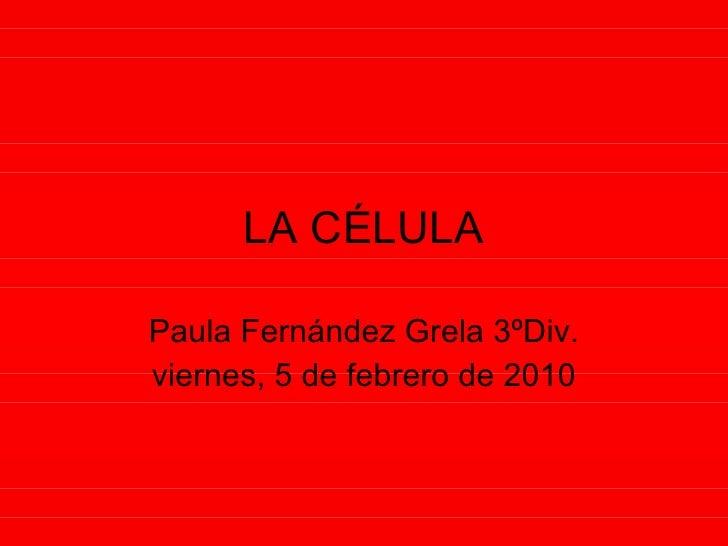 LA CÉLULA Paula Fernández Grela 3ºDiv. viernes, 5 de febrero de 2010
