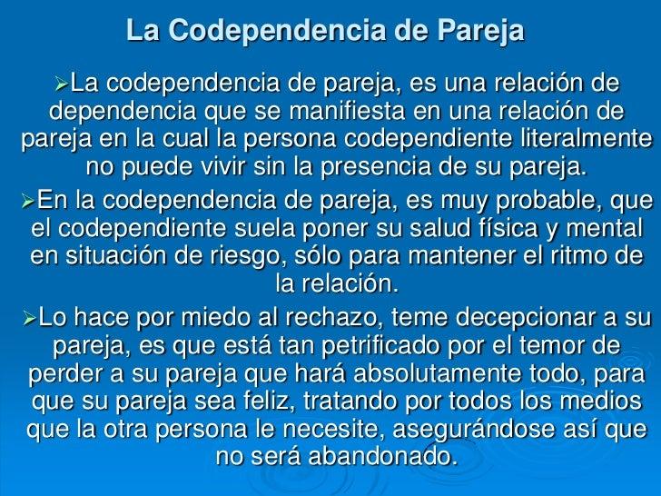 La Codependencia de Pareja  La   codependencia de pareja, es una relación de   dependencia que se manifiesta en una relac...