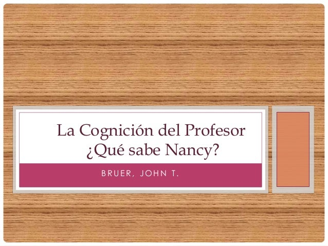 B R U E R , J O H N T .La Cognición del Profesor¿Qué sabe Nancy?