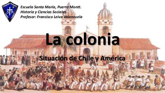 La colonia Situación de Chile y América Escuela Santa María, Puerto Montt. Historia y Ciencias Sociales. Profesor: Francis...