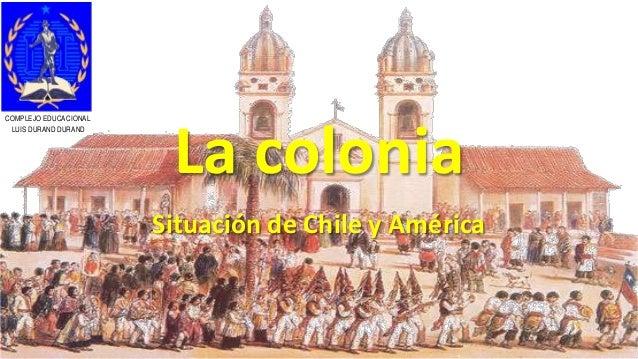 La colonia Situación de Chile y América COMPLEJO EDUCACIONAL LUIS DURAND DURAND
