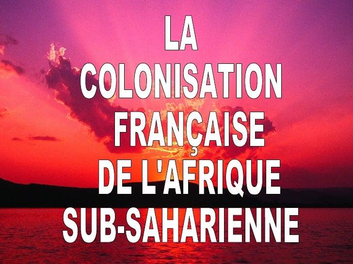 LA COLONISATION FRANÇAISE DE L'AFRIQUE SUB-SAHARIENNE LA  COLONISATION FRANÇAISE DE L'AFRIQUE  SUB-SAHARIENNE