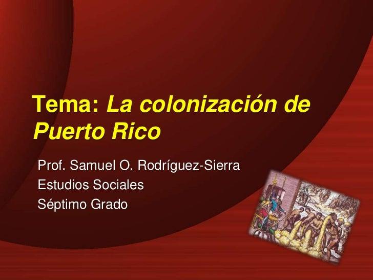 Tema: La colonización dePuerto RicoProf. Samuel O. Rodríguez-SierraEstudios SocialesSéptimo Grado