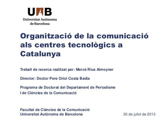 Organització de la comunicació als centres tecnològics a Catalunya Treball de recerca realitzat per: Mercè Rius Almoyner D...