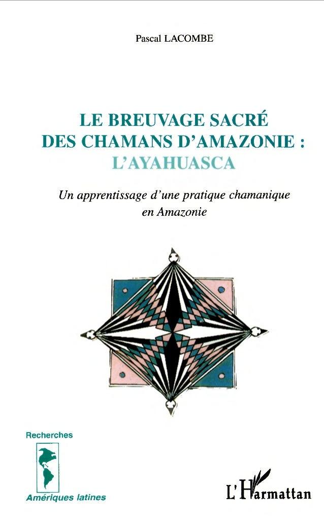 Pascal LACOMBE LE BREUVAGE SACRÉ DES CHAMANS D'AMAZONIE : L'AYAHUASCA Un apprentissage d'une pratique chamanique en Amazon...