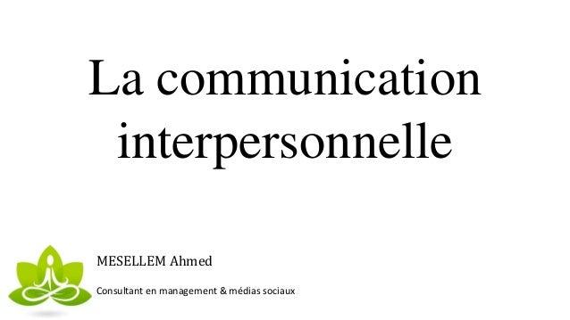 La communication interpersonnelle MESELLEM Ahmed Consultant en management & médias sociaux
