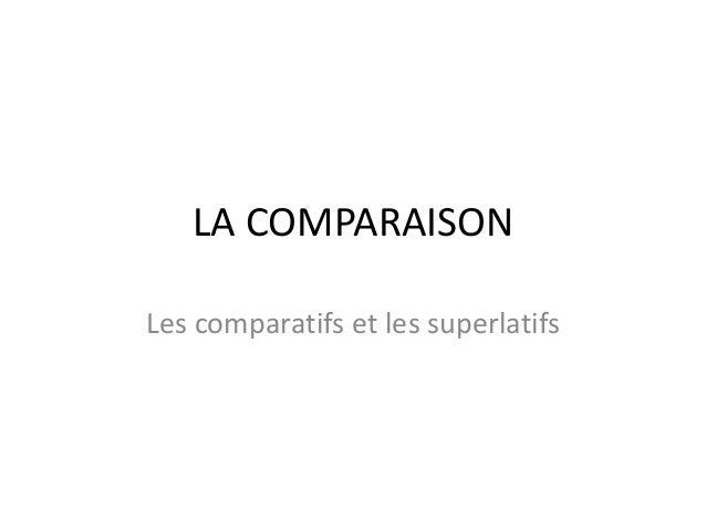 LA COMPARAISON  Les comparatifs et les superlatifs