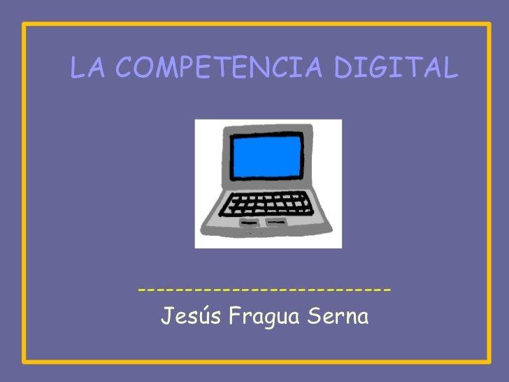 LA COMPETENCIA DIGITAL   ---------------------------     Jesús Fragua Serna
