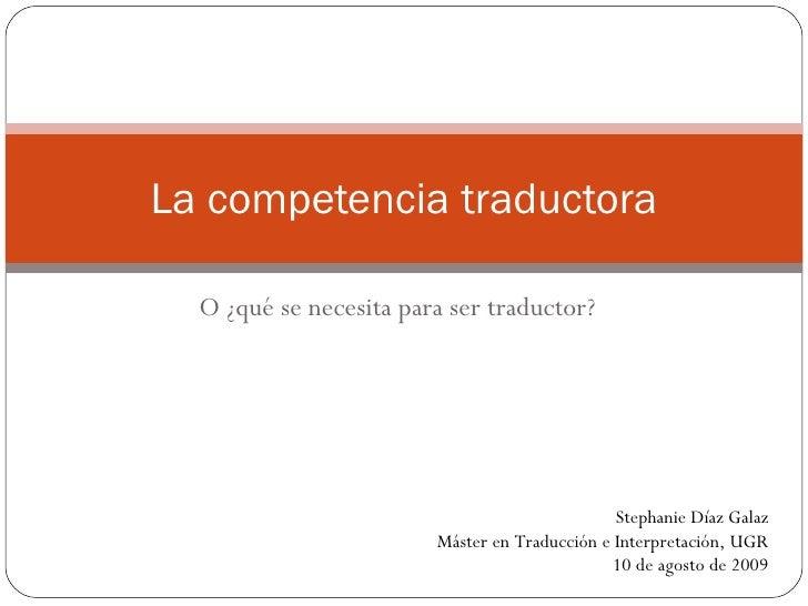 O ¿qué se necesita para ser traductor? La competencia traductora Stephanie Díaz Galaz Máster en Traducción e Interpretació...