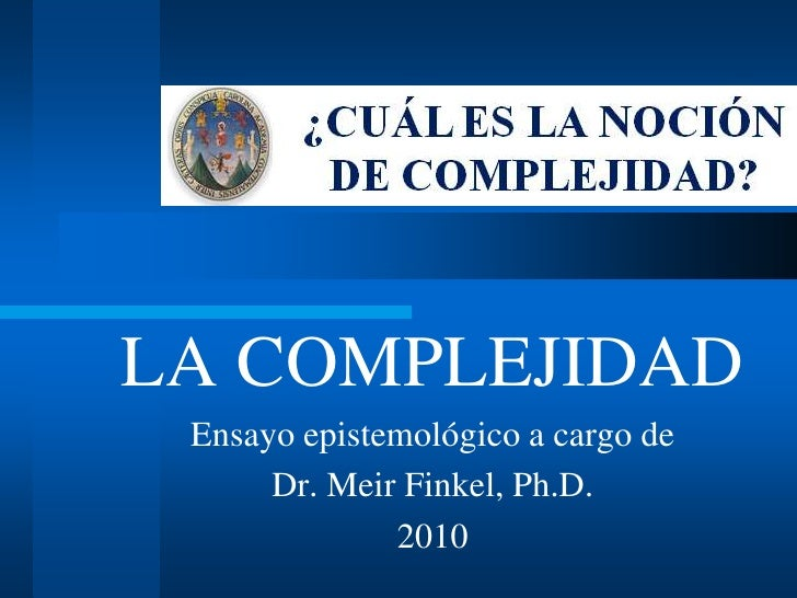 LA COMPLEJIDAD<br />Ensayo epistemológico a cargo de<br />Dr. Meir Finkel, Ph.D. <br />2010<br />