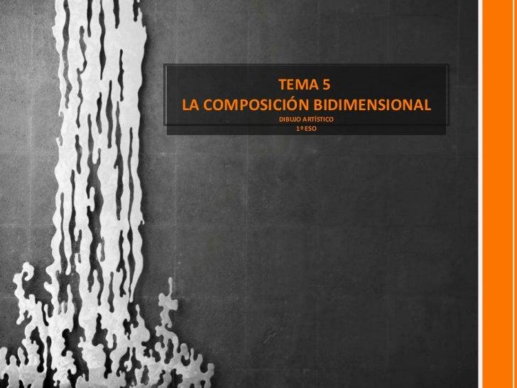 <ul><li>TEMA 5  </li></ul><ul><li>LA COMPOSICIÓN BIDIMENSIONAL </li></ul><ul><li>DIBUJO ARTÍSTICO </li></ul><ul><li>1º ESO...