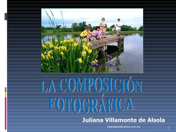LA COMPOSICIÓN  FOTOGRÁFICA Juliana Villamonte de Alsola [email_address]