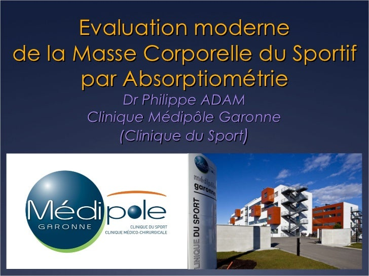 Evaluation moderne de la Masse Corporelle du Sportif par Absorptiométrie Dr Philippe ADAM Clinique Médipôle Garonne (Clini...