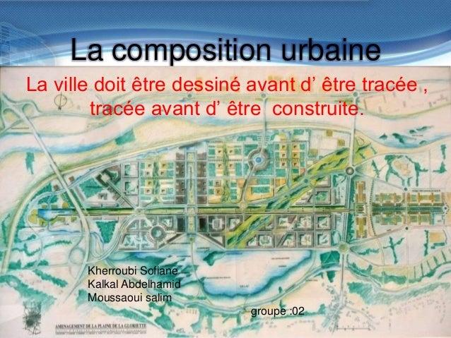 La composition urbaine La ville doit être dessiné avant d' être tracée , tracée avant d' être construite.  Kherroubi Sofia...