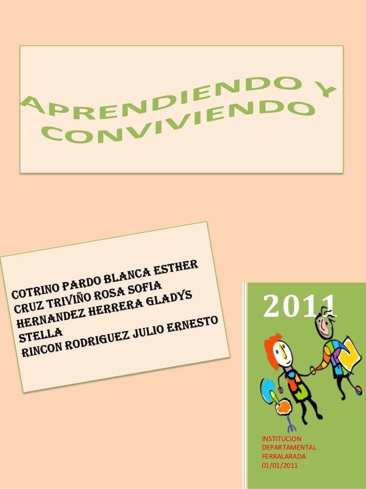 2011<br />INSTITUCION DEPARTAMENTAL FERRALARADA<br />01/01/2011<br />APRENDIENDO Y CONVIVIENDO<br />COTRINO PARDO BLANCA E...