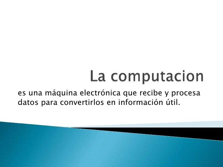La computacion<br />es una máquina electrónica que recibe y procesa datos para convertirlos en información útil. <br />