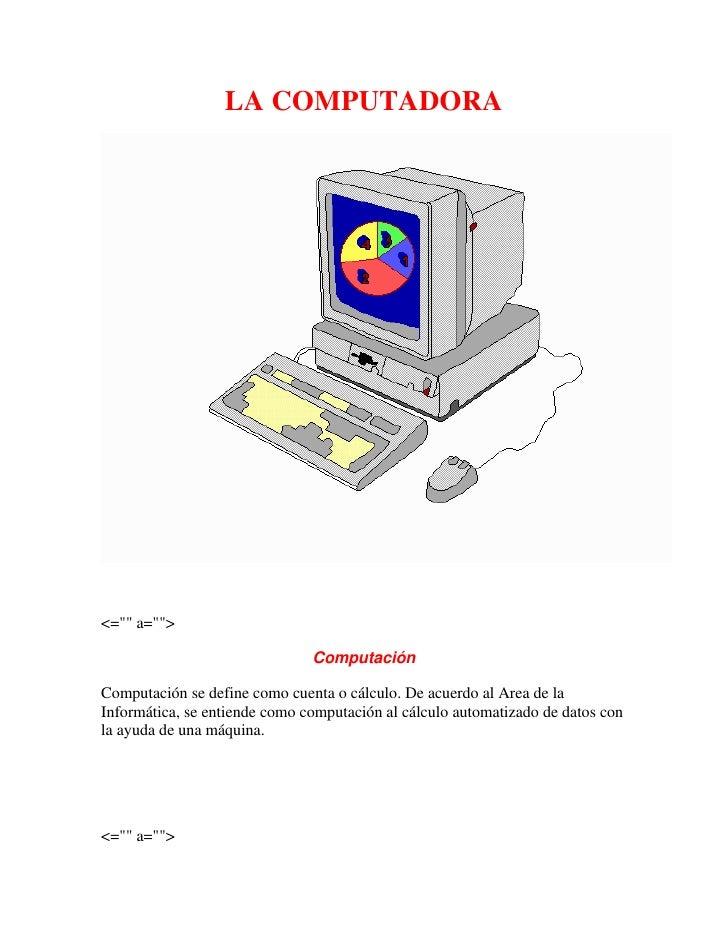 """LA COMPUTADORA<br /><br /><="""""""" a=""""""""><br />Computación<br />Computación se define como cuenta o cálculo. De acuerdo al Are..."""