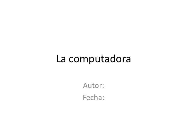 La computadora    Autor:    Fecha: