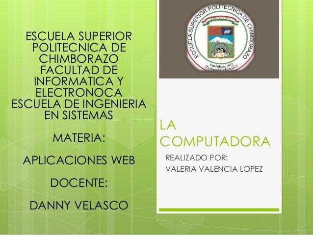 LACOMPUTADORAREALIZADO POR:VALERIA VALENCIA LOPEZESCUELA SUPERIORPOLITECNICA DECHIMBORAZOFACULTAD DEINFORMATICA YELECTRONO...