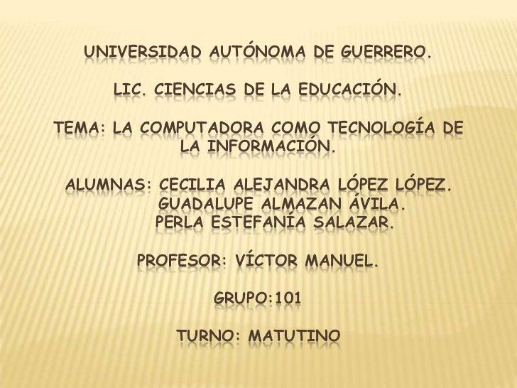 UNIVERSIDAD AUTÓNOMA DE GUERRERO.     LIC. CIENCIAS DE LA EDUCACIÓN.TEMA: LA COMPUTADORA COMO TECNOLOGÍA DE            LA ...