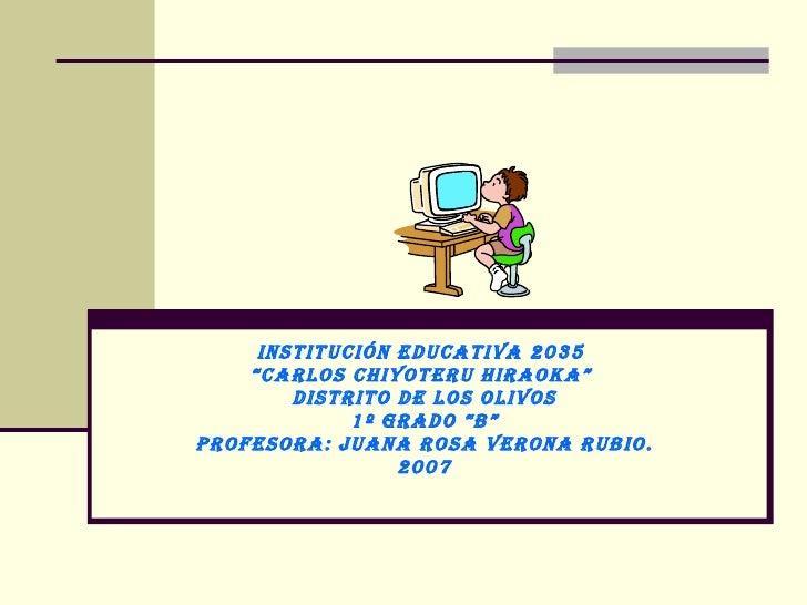 """INSTITUCIÓN EDUCATIVA 2035  """" CARLOS CHIYOTERU HIRAOKA""""  Distrito de Los Olivos 1º GRADO """"B"""" Profesora: Juana Rosa Verona ..."""