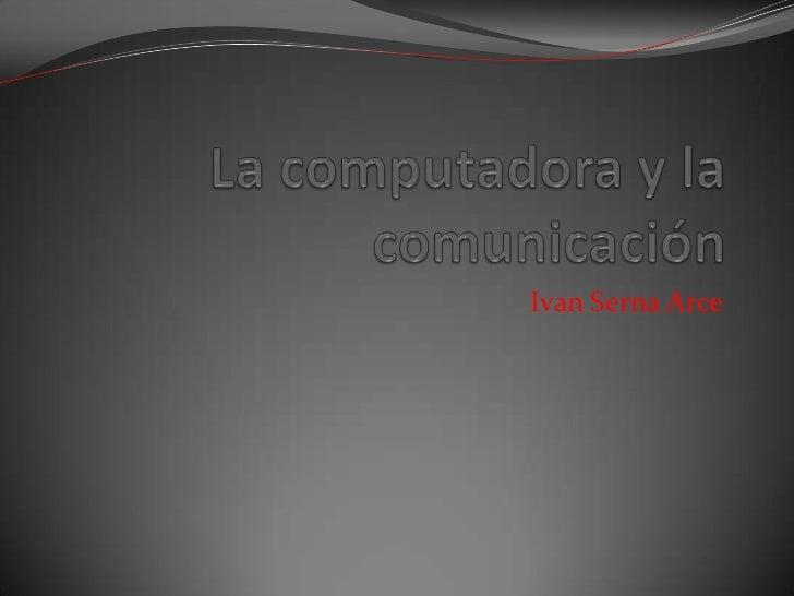 La computadora y la comunicación<br />Ivan Serna Arce<br />