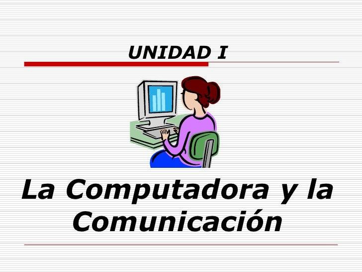 UNIDAD I     La Computadora y la    Comunicación