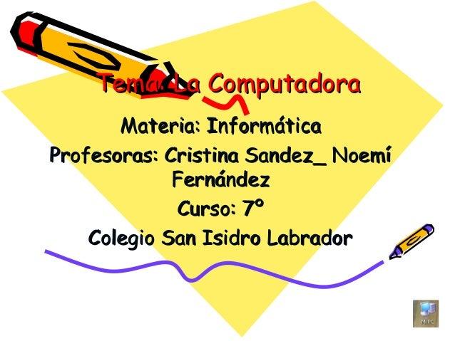 Tema: La ComputadoraTema: La ComputadoraMateria: InformáticaMateria: InformáticaProfesoras: Cristina Sandez_ NoemíProfesor...