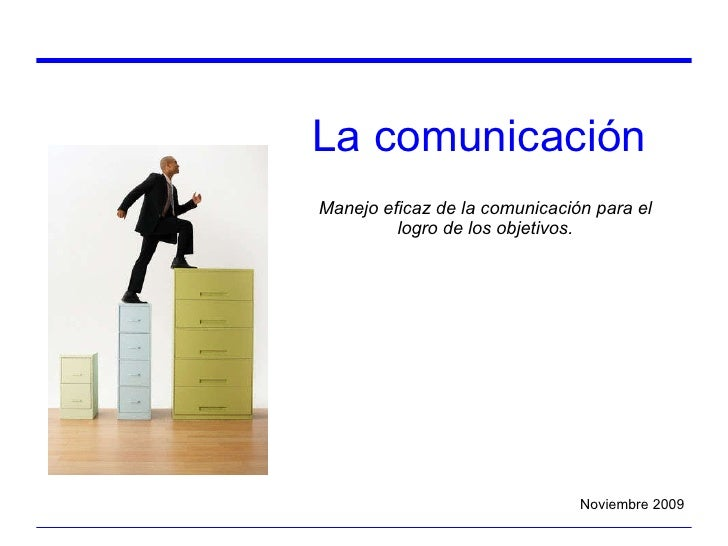 La comunicación Manejo eficaz de la comunicación para el logro de los objetivos. Noviembre 2009