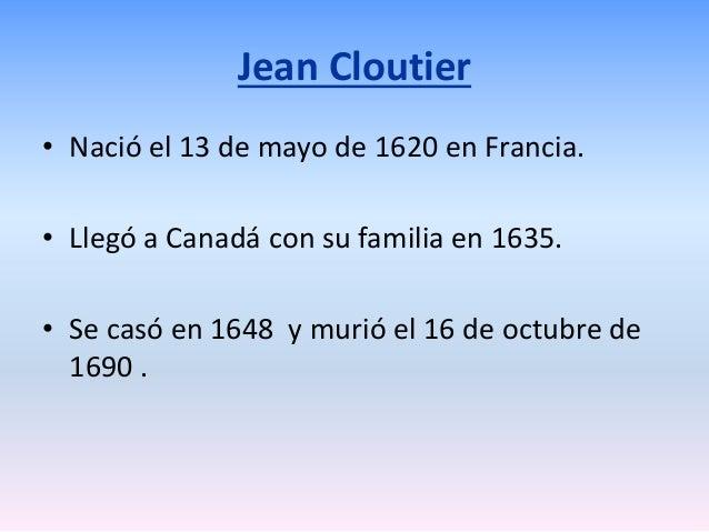 Jean Cloutier • Nació el 13 de mayo de 1620 en Francia. • Llegó a Canadá con su familia en 1635. • Se casó en 1648 y murió...