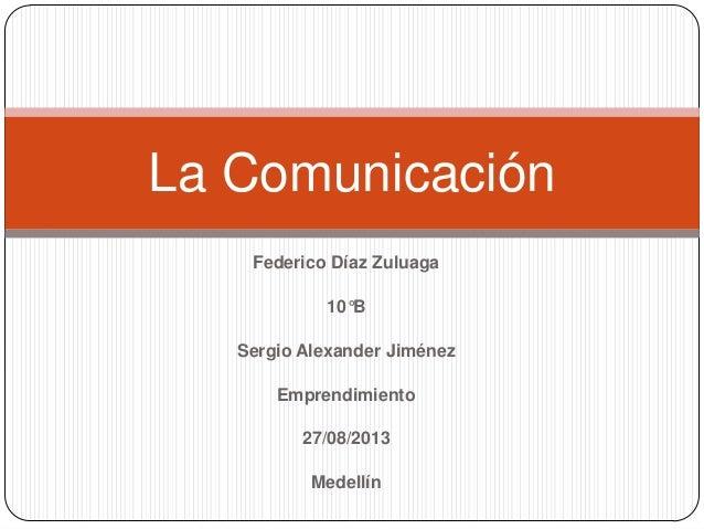 Federico Díaz Zuluaga 10°B Sergio Alexander Jiménez Emprendimiento 27/08/2013 Medellín La Comunicación