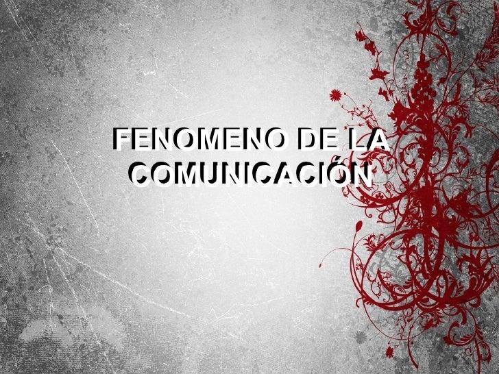 FENOMENO DE LA COMUNICACIÓN FENOMENO DE LA COMUNICACIÓN