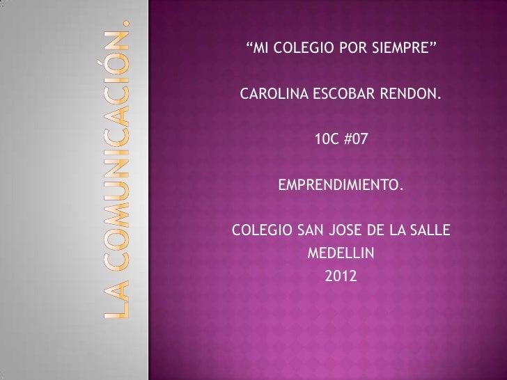 """""""MI COLEGIO POR SIEMPRE"""" CAROLINA ESCOBAR RENDON.          10C #07     EMPRENDIMIENTO.COLEGIO SAN JOSE DE LA SALLE        ..."""