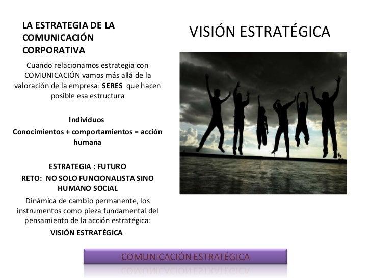 LA ESTRATEGIA DE LA COMUNICACIÓN CORPORATIVA <ul><li>VISIÓN ESTRATÉGICA </li></ul><ul><li>Cuando relacionamos estrategia c...