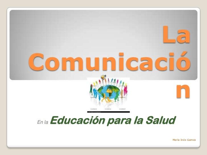 LaComunicació          nEn la   Educación para la Salud                              María Inés Games