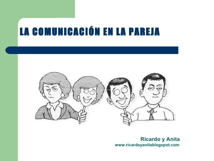 LA COMUNICACIÓN EN LA PAREJA Ricardo y Anita www.ricardoyanitablogspot.com