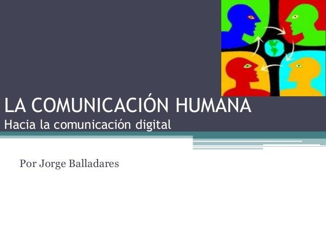 LA COMUNICACIÓN HUMANA  Hacia la comunicación digital  Por Jorge Balladares