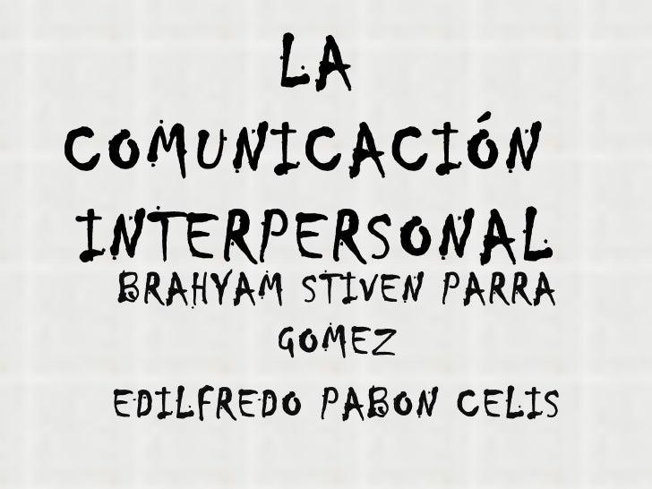 LACOMUNICACIÓNINTERPERSONAL BRAHYAM STIVEN PARRA         GOMEZ EDILFREDO PABON CELIS