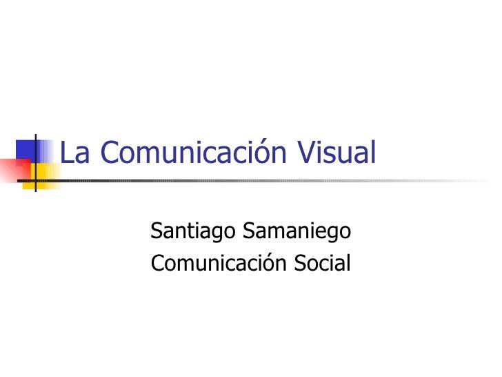 La Comunicación Visual Santiago Samaniego Comunicación Social
