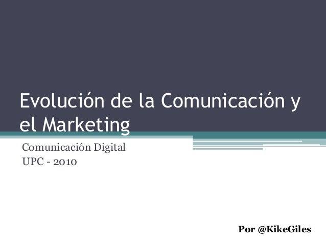 Evolución de la Comunicación y el Marketing Comunicación Digital UPC - 2010 Por @KikeGiles