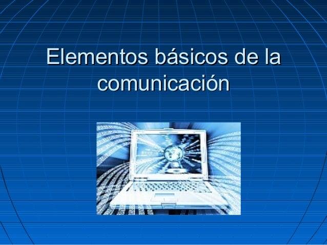Elementos básicos de laElementos básicos de la comunicacióncomunicación