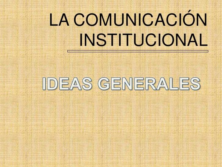 LA COMUNICACIÓN INSTITUCIONAL<br />IDEAS GENERALES<br />
