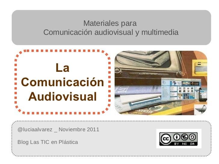 @luciaalvarez _ Noviembre 2011 Blog Las TIC en Plástica  La Comunicación Audiovisual Materiales para  Comunicación audiovi...
