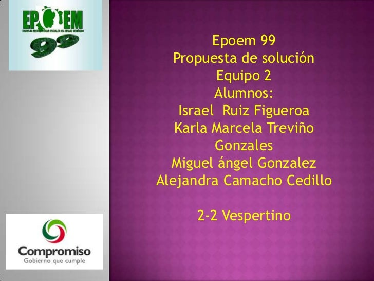 Epoem 99   Propuesta de solución          Equipo 2          Alumnos:    Israel Ruiz Figueroa   Karla Marcela Treviño      ...