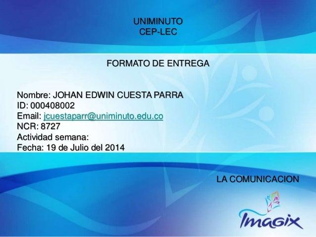 UNIMINUTO CEP-LEC FORMATO DE ENTREGA Nombre: JOHAN EDWIN CUESTA PARRA ID: 000408002 Email: jcuestaparr@uniminuto.edu.co NC...